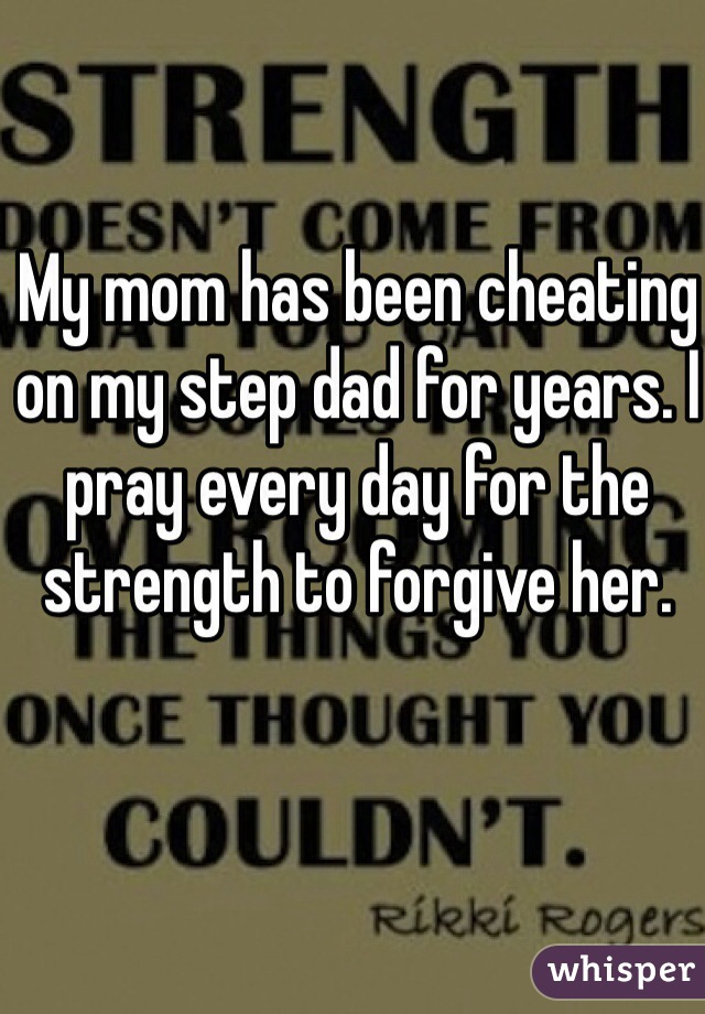 My mom has been cheating on my step dad for years. I pray every day for the strength to forgive her.