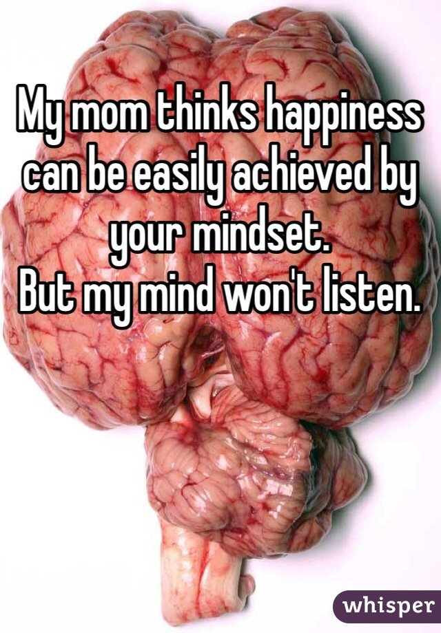 My mom thinks happiness can be easily achieved by your mindset. But my mind won't listen.