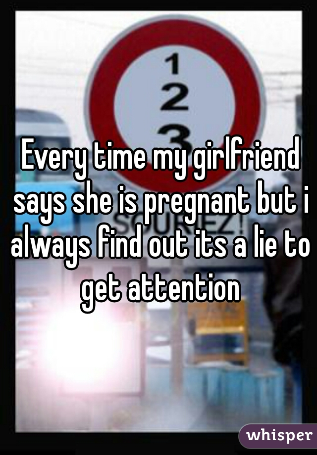 Every time my girlfriend says she is pregnant but i always find out its a lie to get attention