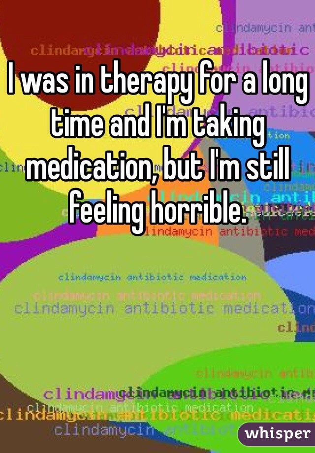 I was in therapy for a long time and I'm taking medication, but I'm still feeling horrible.