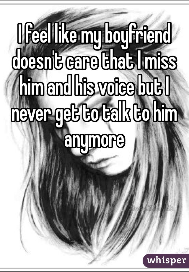 I feel like my boyfriend doesn't care that I miss him and his voice but I never get to talk to him anymore