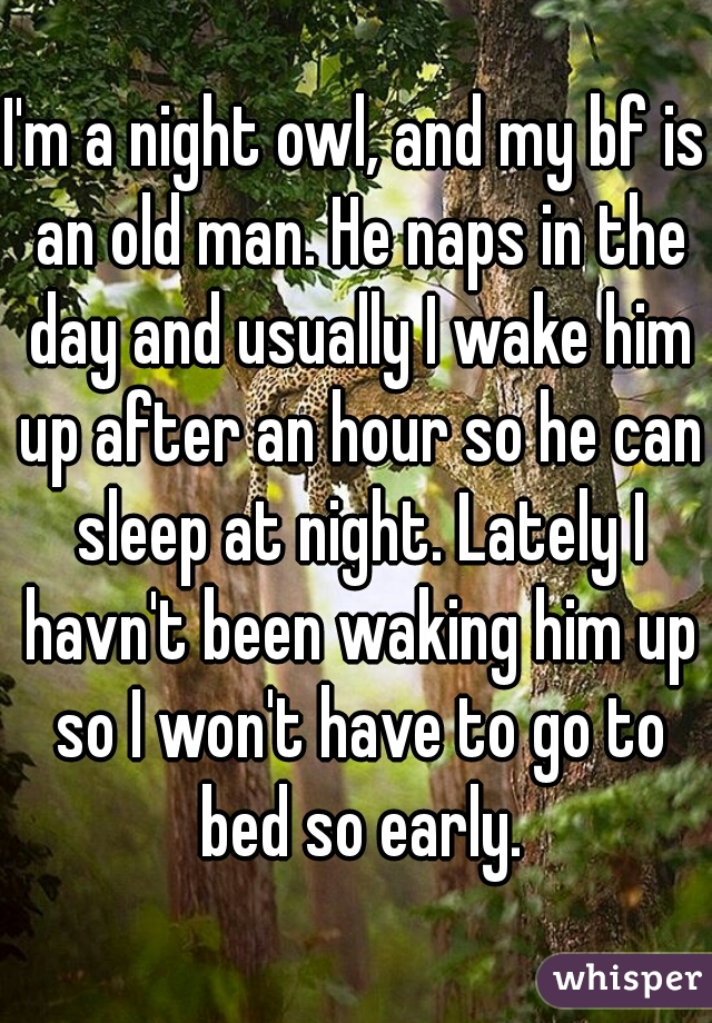 I'm a night owl, and my bf is an old man. He naps in the day and usually I wake him up after an hour so he can sleep at night. Lately I havn't been waking him up so I won't have to go to bed so early.