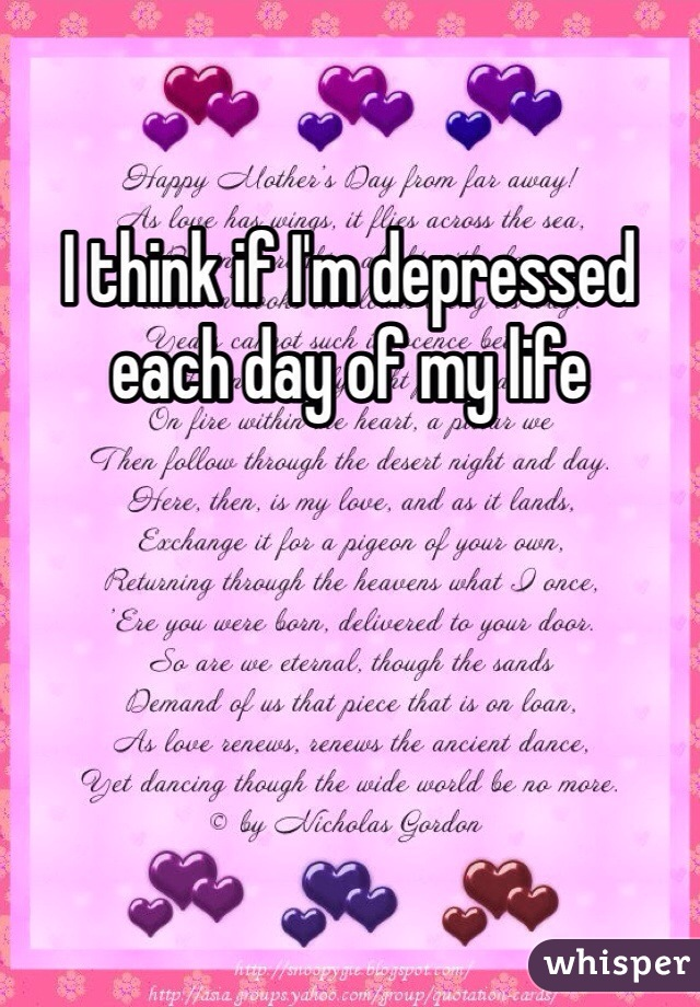 I think if I'm depressed each day of my life