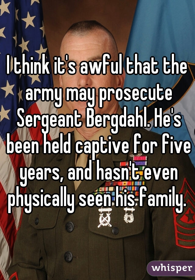 I think it's awful that the army may prosecute Sergeant Bergdahl. He's been held captive for five years, and hasn't even physically seen his family.