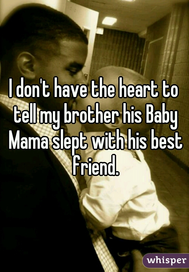 I don't have the heart to tell my brother his Baby Mama slept with his best friend.