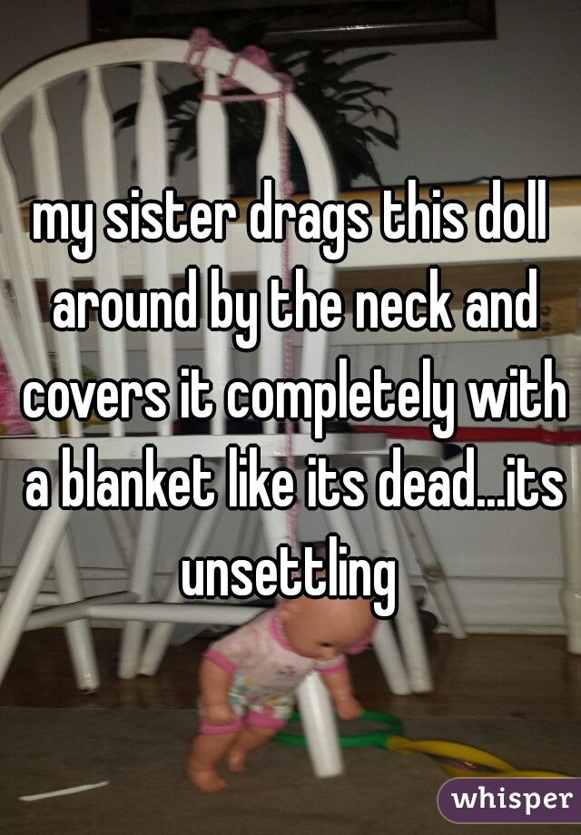 my sister drags this doll around by the neck and covers it completely with a blanket like its dead...its unsettling