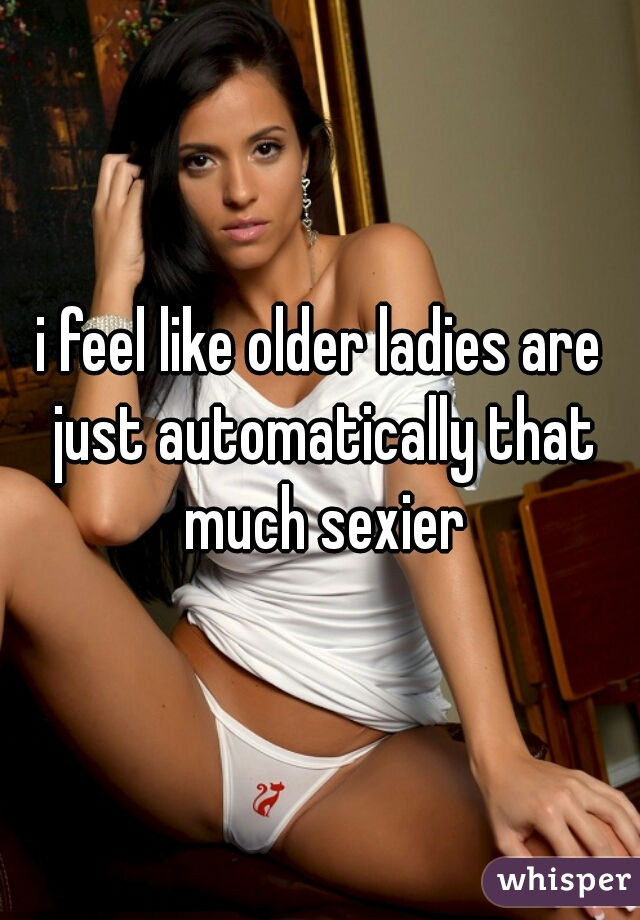 i feel like older ladies are just automatically that much sexier