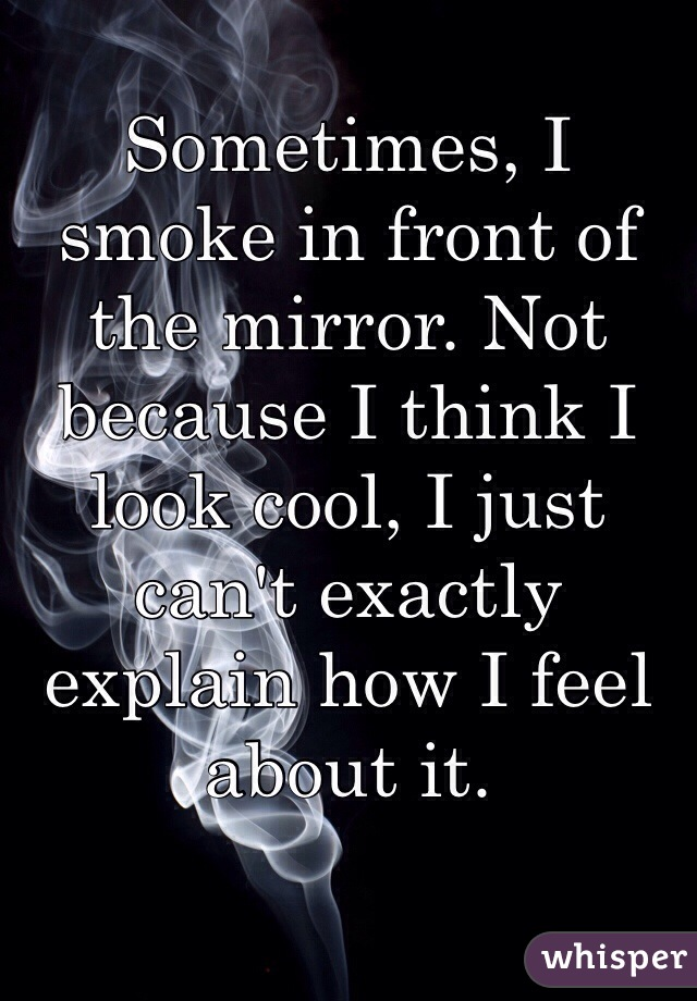 Sometimes, I smoke in front of the mirror. Not because I think I look cool, I just can't exactly explain how I feel about it.