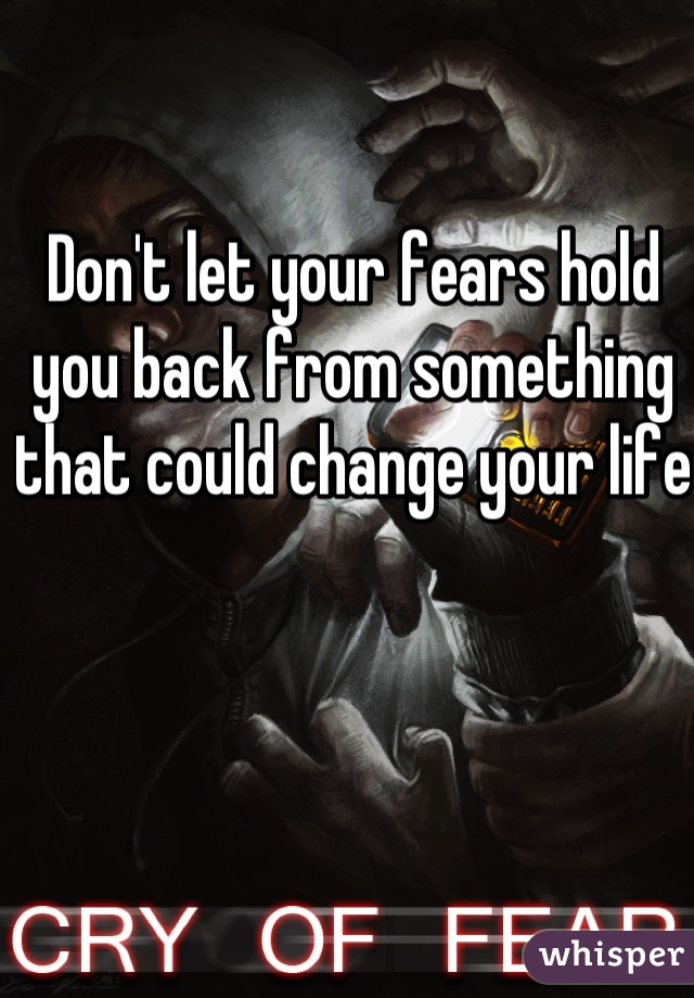 Don't let your fears hold you back from something that could change your life