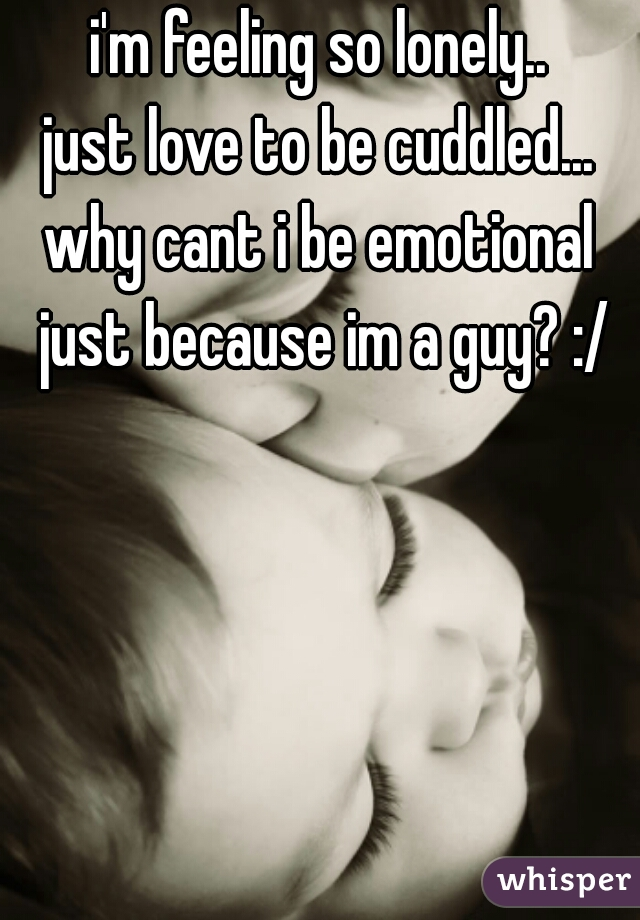 i'm feeling so lonely.. just love to be cuddled...  why cant i be emotional  just because im a guy? :/