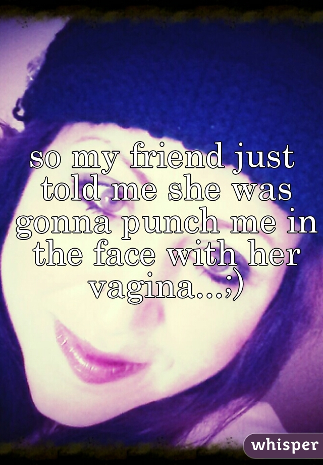 so my friend just told me she was gonna punch me in the face with her vagina...;)