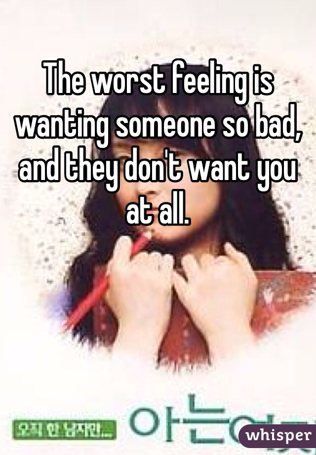 The worst feeling is wanting someone so bad, and they don't want you at all.