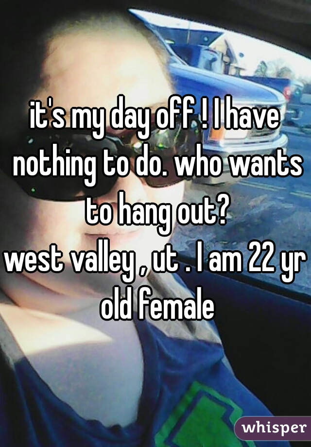 it's my day off ! I have nothing to do. who wants to hang out?  west valley , ut . I am 22 yr old female