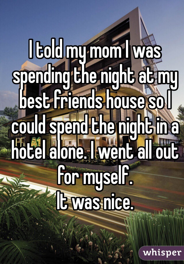 I told my mom I was spending the night at my best friends house so I could spend the night in a hotel alone. I went all out for myself.  It was nice.