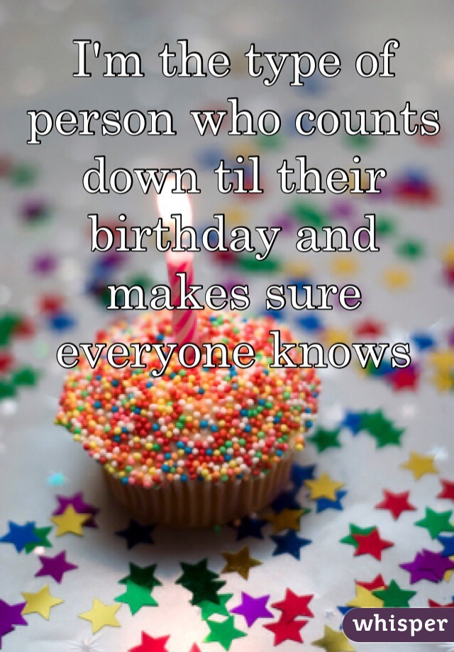 I'm the type of person who counts down til their birthday and makes sure everyone knows