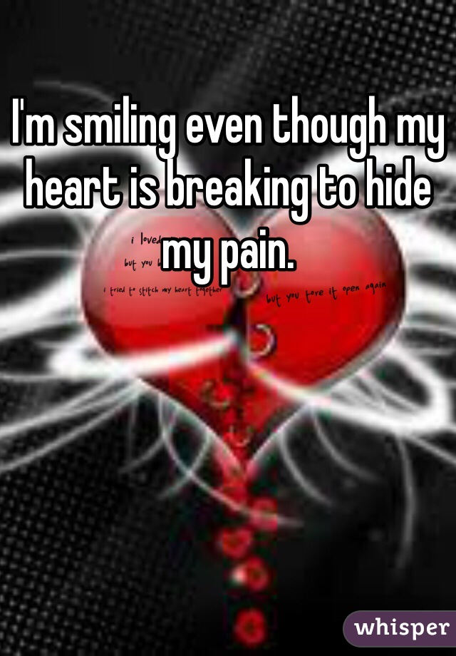 I'm smiling even though my heart is breaking to hide my pain.