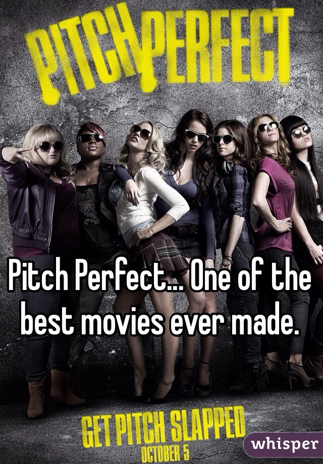 Pitch Perfect... One of the best movies ever made.