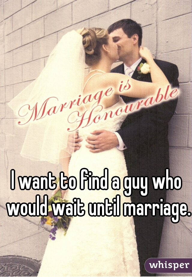 I want to find a guy who would wait until marriage.