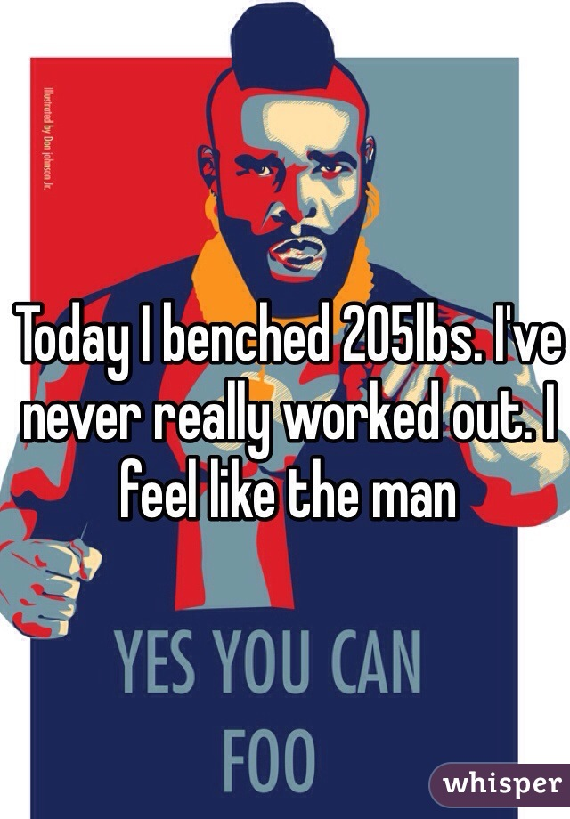 Today I benched 205lbs. I've never really worked out. I feel like the man