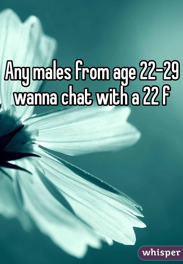 Any males from age 22-29 wanna chat with a 22 f