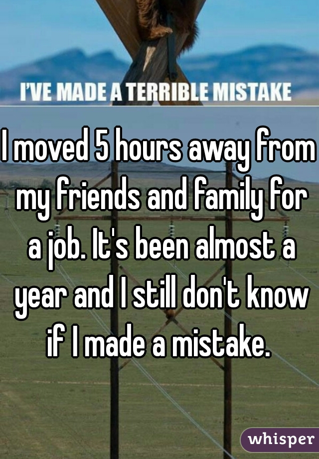 I moved 5 hours away from my friends and family for a job. It's been almost a year and I still don't know if I made a mistake.