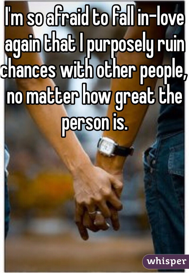 I'm so afraid to fall in-love again that I purposely ruin chances with other people, no matter how great the person is.