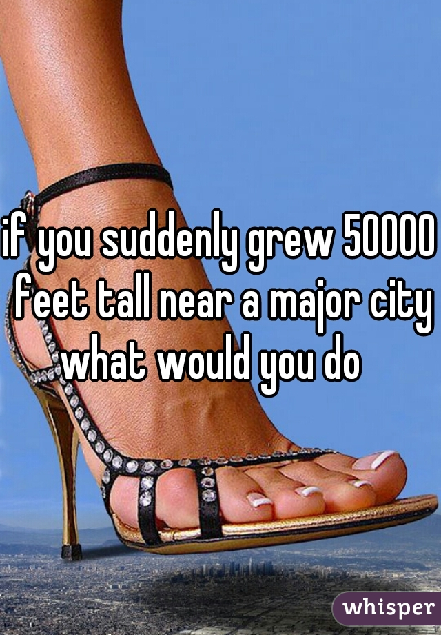 if you suddenly grew 50000 feet tall near a major city what would you do