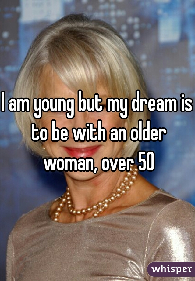 I am young but my dream is to be with an older woman, over 50