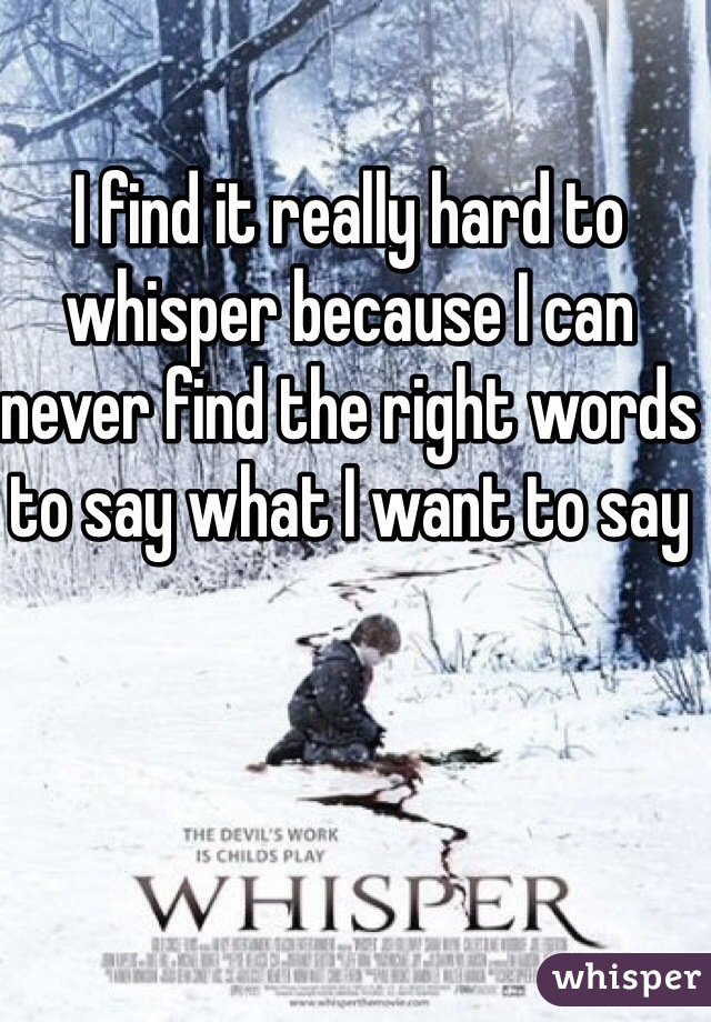 I find it really hard to whisper because I can never find the right words to say what I want to say