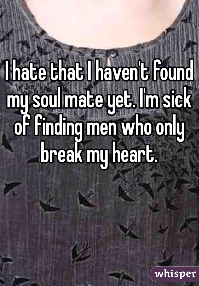 I hate that I haven't found my soul mate yet. I'm sick of finding men who only break my heart.