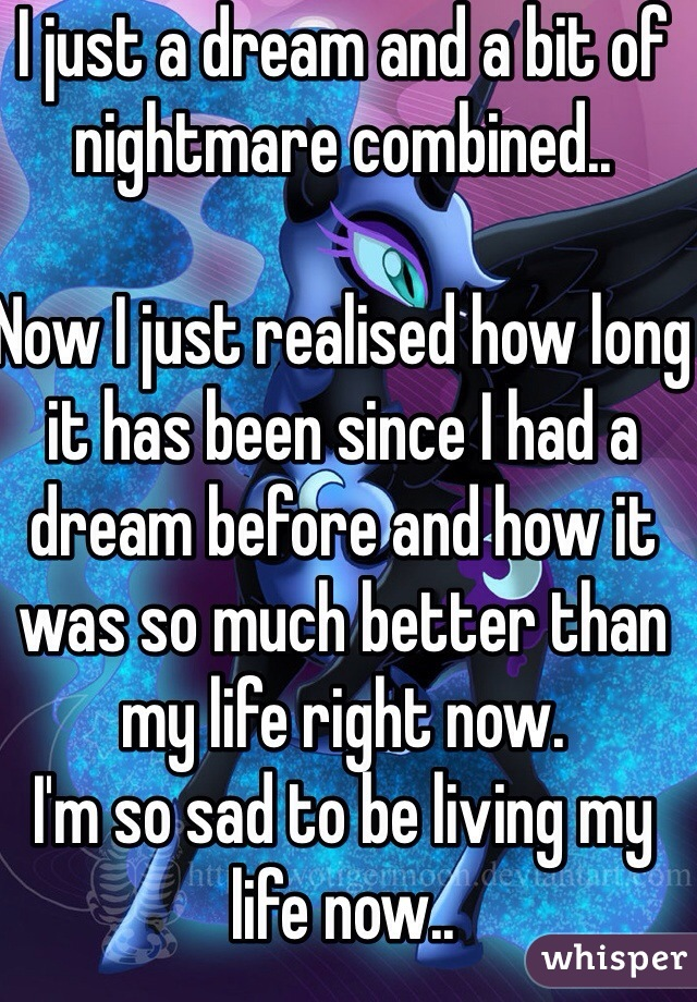 I just a dream and a bit of nightmare combined..  Now I just realised how long it has been since I had a dream before and how it was so much better than my life right now. I'm so sad to be living my life now..