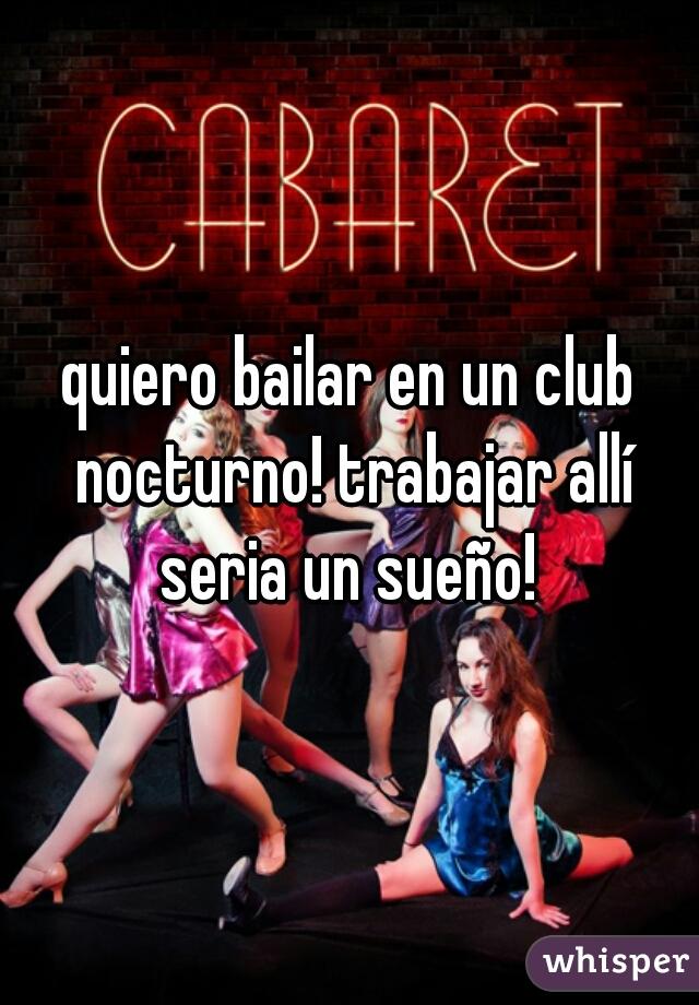 quiero bailar en un club nocturno! trabajar allí seria un sueño!