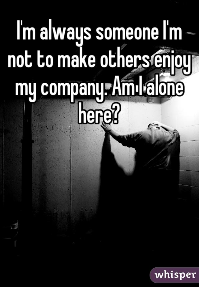 I'm always someone I'm not to make others enjoy my company. Am I alone here?