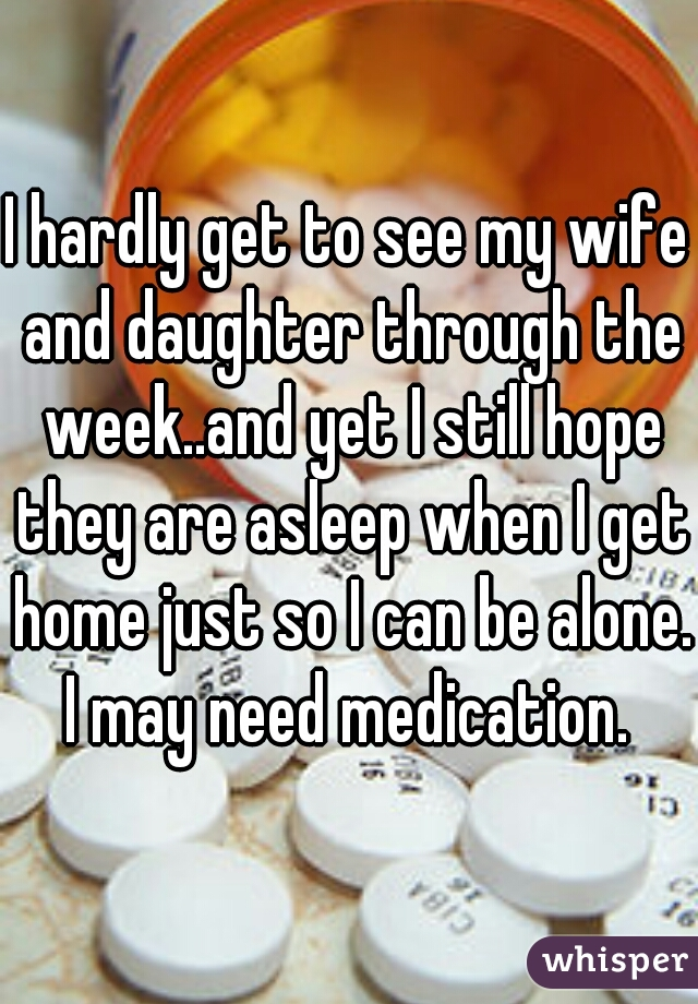 I hardly get to see my wife and daughter through the week..and yet I still hope they are asleep when I get home just so I can be alone. I may need medication.