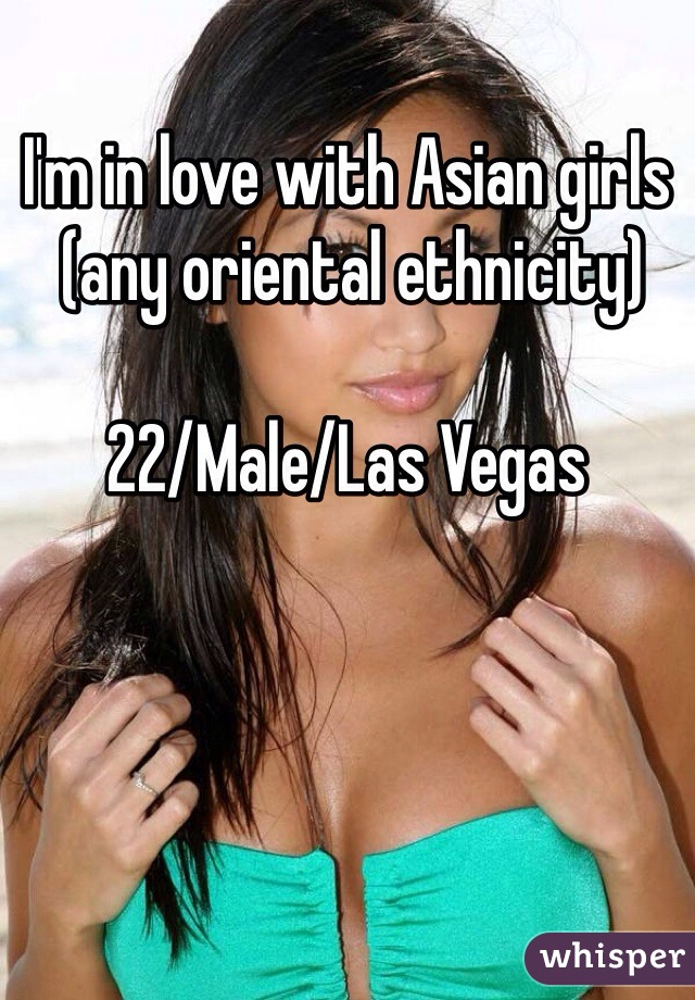 I'm in love with Asian girls  (any oriental ethnicity)  22/Male/Las Vegas