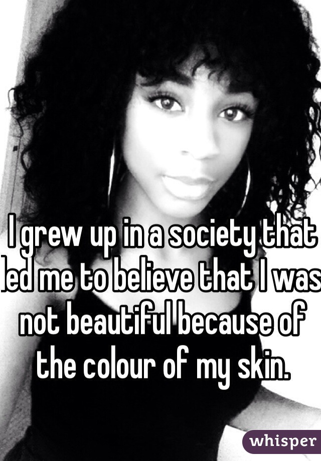 I grew up in a society that led me to believe that I was not beautiful because of the colour of my skin.