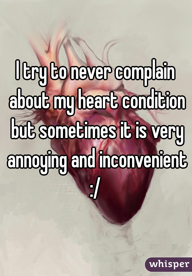 I try to never complain about my heart condition but sometimes it is very annoying and inconvenient :/