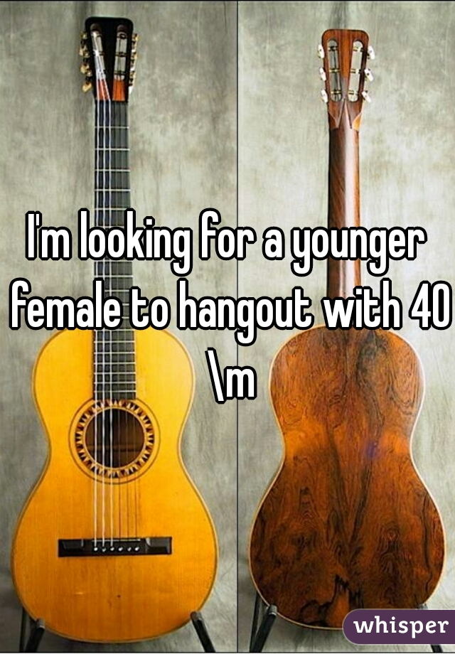 I'm looking for a younger female to hangout with 40 \m