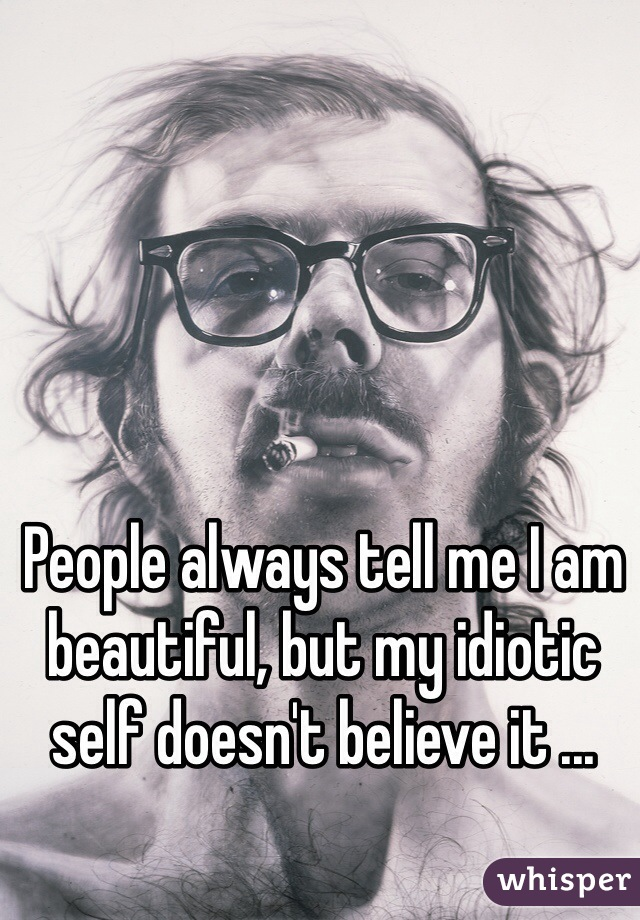 People always tell me I am beautiful, but my idiotic self doesn't believe it ...