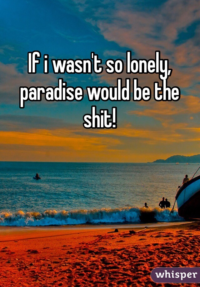 If i wasn't so lonely, paradise would be the shit!