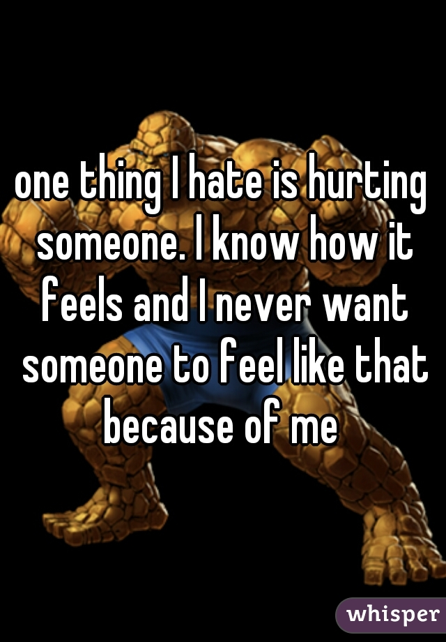 one thing I hate is hurting someone. l know how it feels and I never want someone to feel like that because of me
