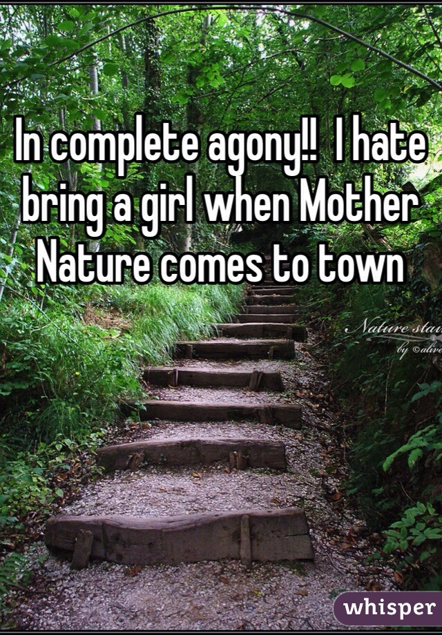 In complete agony!!  I hate bring a girl when Mother Nature comes to town