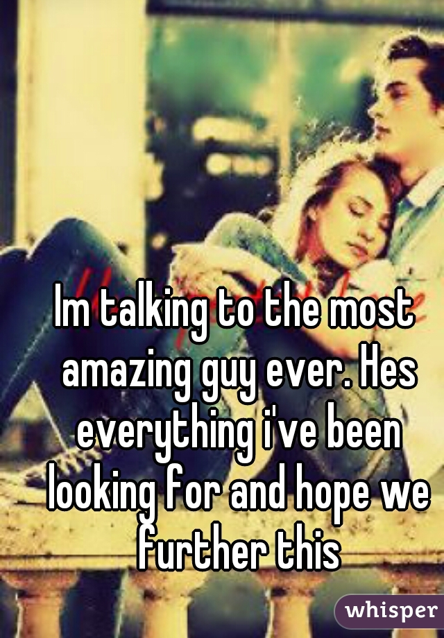 Im talking to the most amazing guy ever. Hes everything i've been looking for and hope we further this