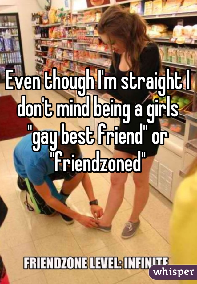 """Even though I'm straight I don't mind being a girls """"gay best friend"""" or """"friendzoned"""""""