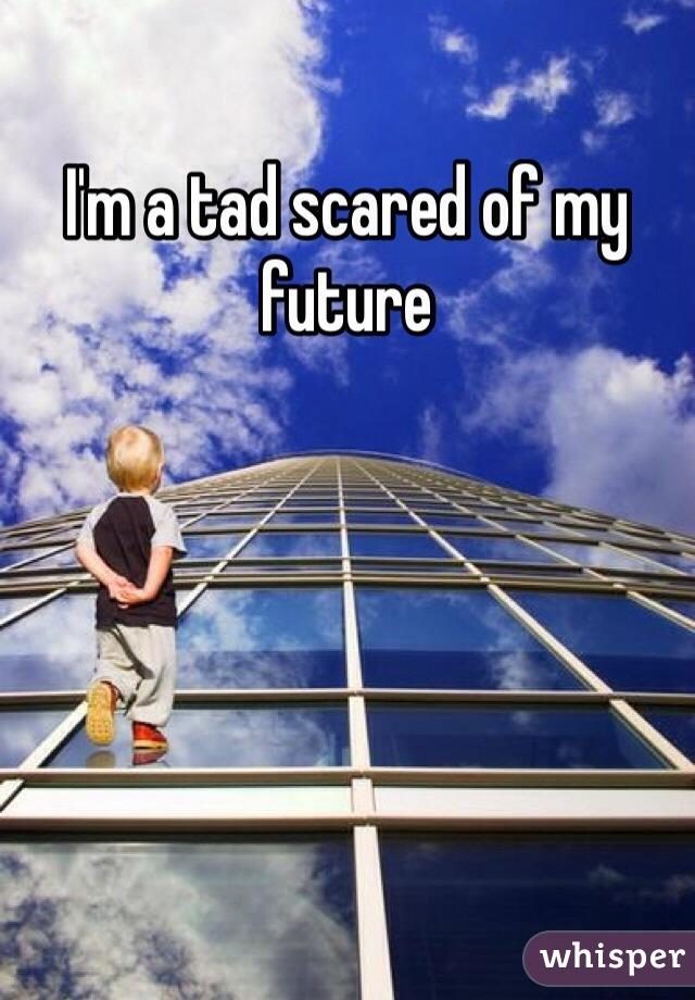 I'm a tad scared of my future