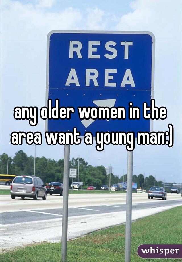 any older women in the area want a young man:)
