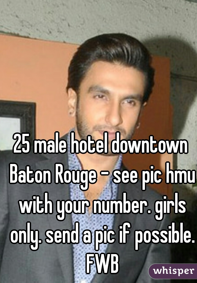 25 male hotel downtown Baton Rouge - see pic hmu with your number. girls only. send a pic if possible. FWB
