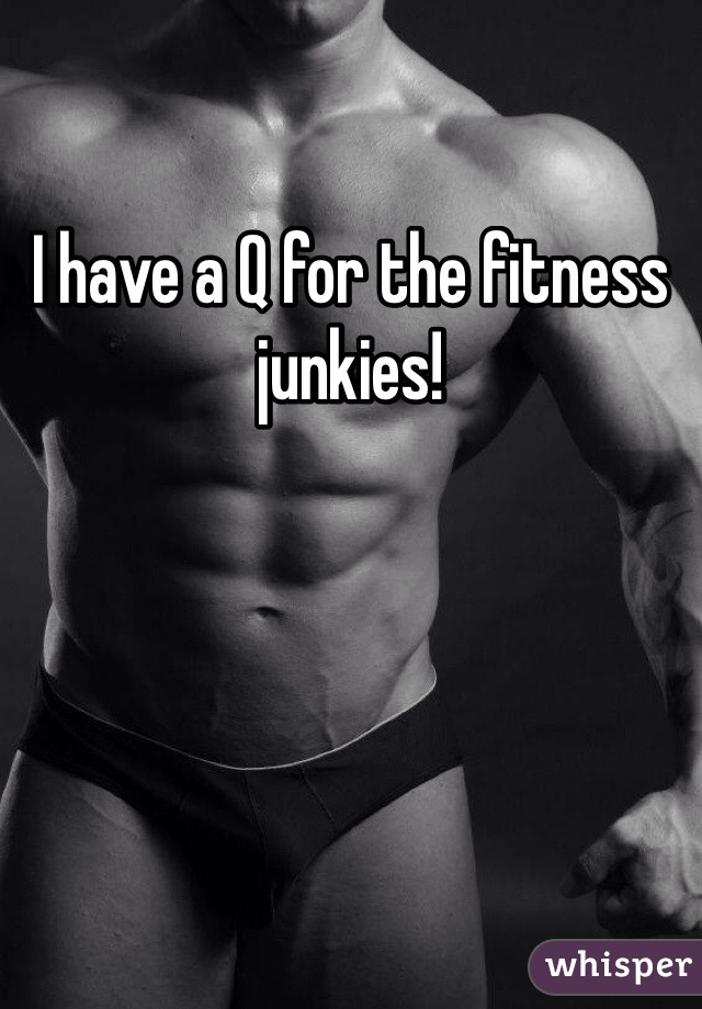 I have a Q for the fitness junkies!