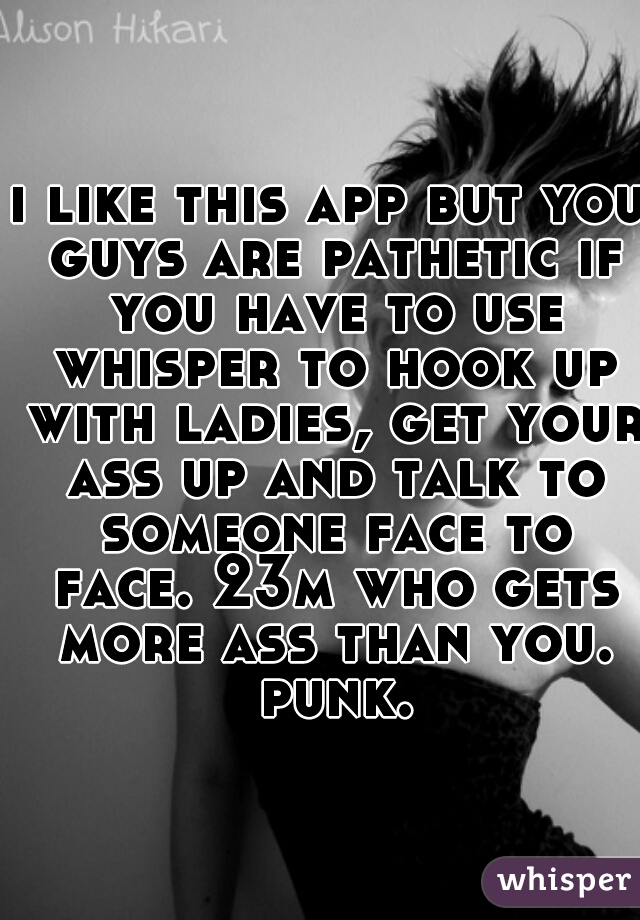 i like this app but you guys are pathetic if you have to use whisper to hook up with ladies, get your ass up and talk to someone face to face. 23m who gets more ass than you. punk.
