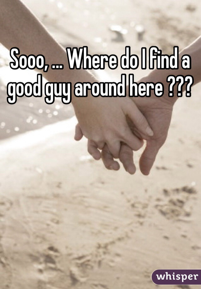 Sooo, ... Where do I find a good guy around here ???